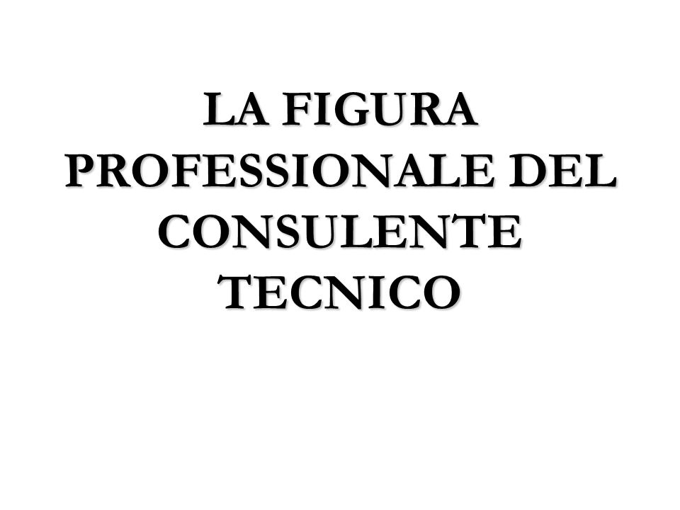 LA FIGURA PROFESSIONALE DEL CONSULENTE TECNICO