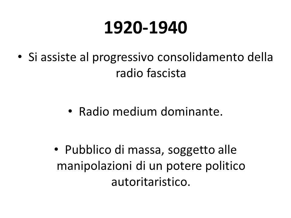 1920-1940 Si assiste al progressivo consolidamento della radio fascista. Radio medium dominante.