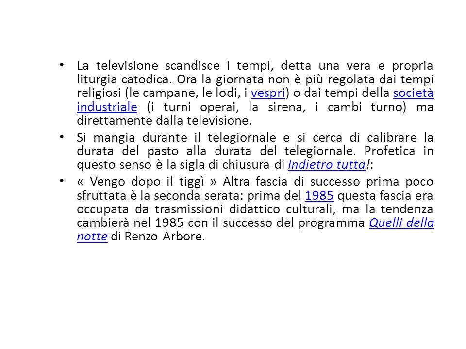 La televisione scandisce i tempi, detta una vera e propria liturgia catodica. Ora la giornata non è più regolata dai tempi religiosi (le campane, le lodi, i vespri) o dai tempi della società industriale (i turni operai, la sirena, i cambi turno) ma direttamente dalla televisione.