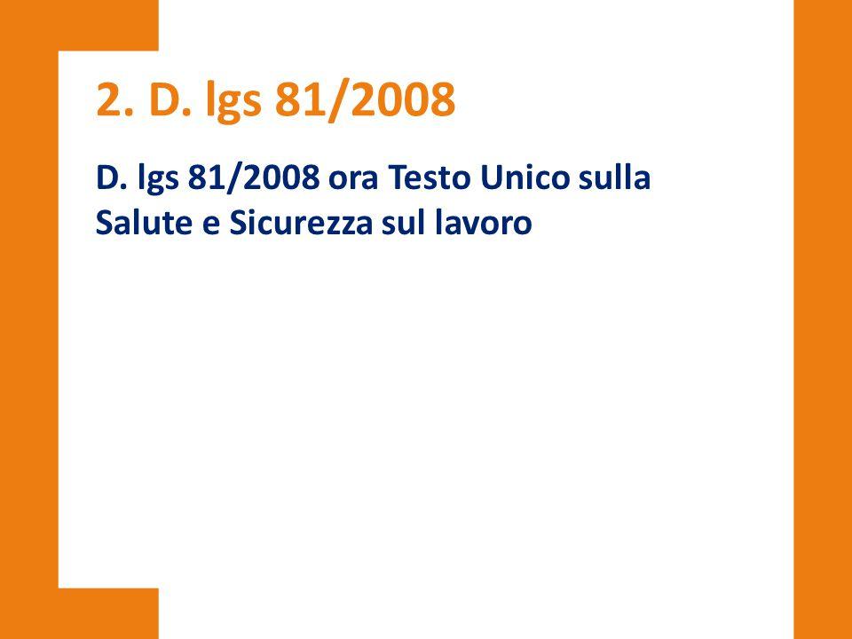 2. D. lgs 81/2008 D. lgs 81/2008 ora Testo Unico sulla Salute e Sicurezza sul lavoro