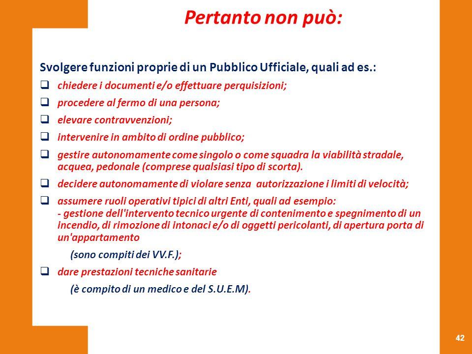 Pertanto non può: Svolgere funzioni proprie di un Pubblico Ufficiale, quali ad es.: chiedere i documenti e/o effettuare perquisizioni;