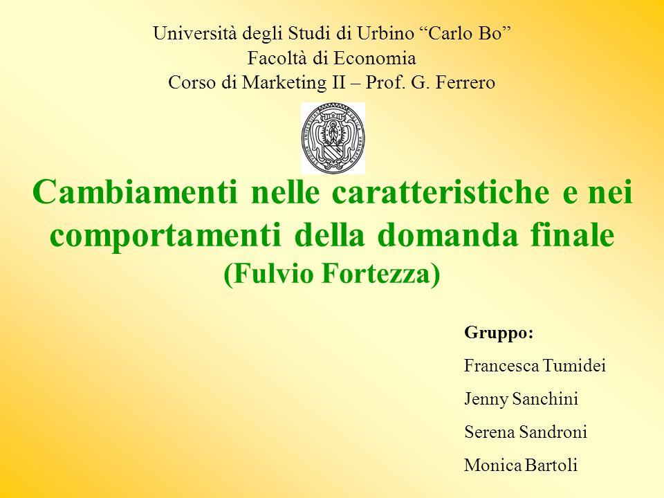 Università degli Studi di Urbino Carlo Bo Facoltà di Economia Corso di Marketing II – Prof. G. Ferrero Cambiamenti nelle caratteristiche e nei comportamenti della domanda finale (Fulvio Fortezza)