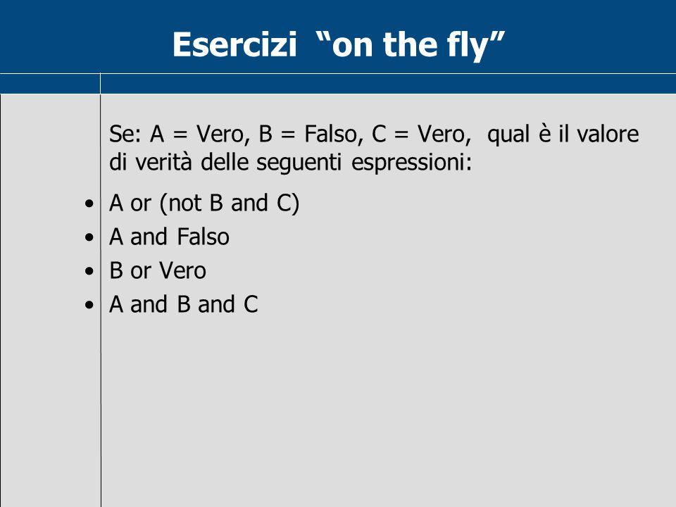 Esercizi on the fly Se: A = Vero, B = Falso, C = Vero, qual è il valore. di verità delle seguenti espressioni:
