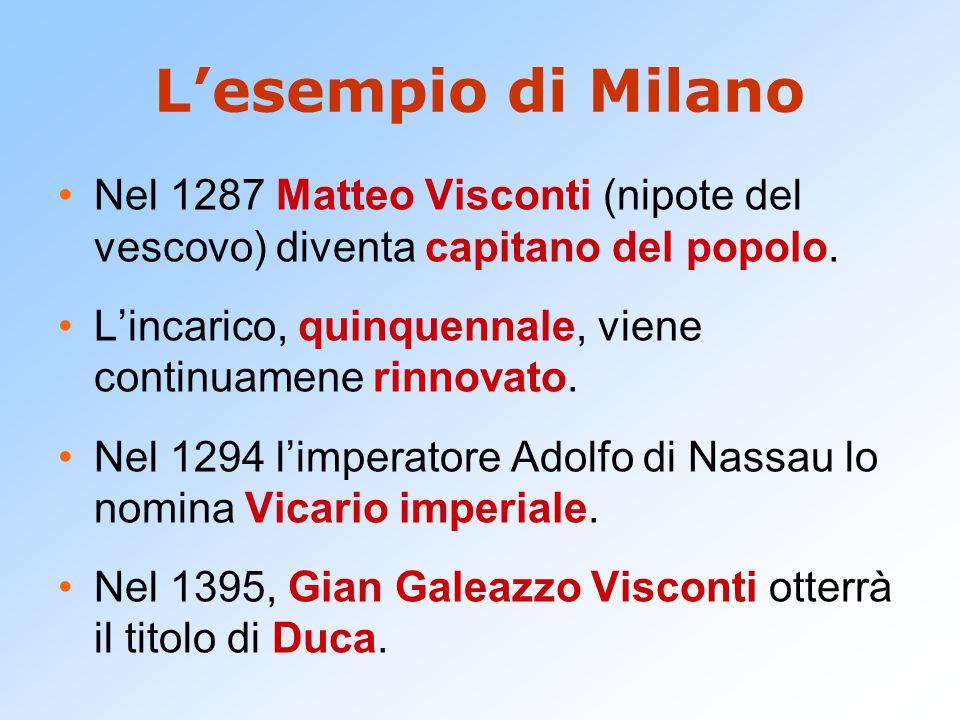 L'esempio di Milano Nel 1287 Matteo Visconti (nipote del vescovo) diventa capitano del popolo.