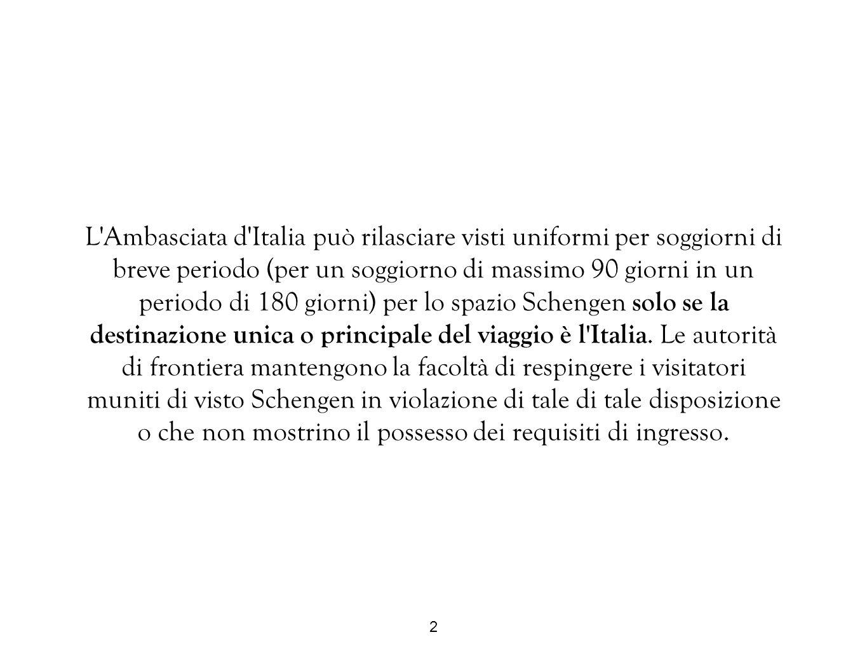 L Ambasciata d Italia può rilasciare visti uniformi per soggiorni di breve periodo (per un soggiorno di massimo 90 giorni in un periodo di 180 giorni) per lo spazio Schengen solo se la destinazione unica o principale del viaggio è l Italia.
