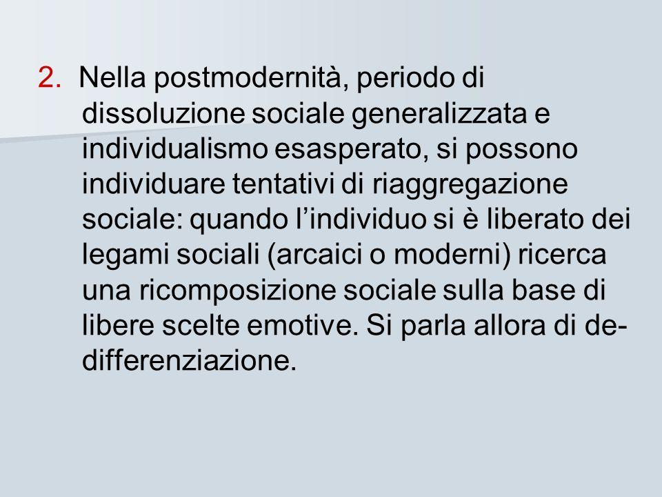 2. Nella postmodernità, periodo di dissoluzione sociale generalizzata e individualismo esasperato, si possono individuare tentativi di riaggregazione sociale: quando l'individuo si è liberato dei legami sociali (arcaici o moderni) ricerca una ricomposizione sociale sulla base di libere scelte emotive. Si parla allora di de-differenziazione.