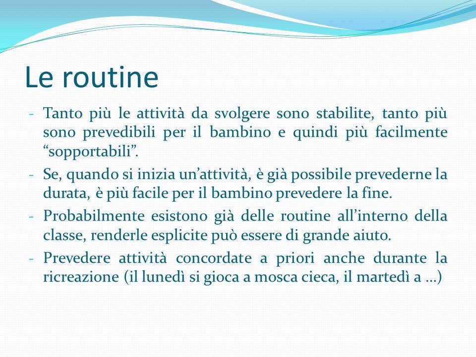 Le routine Tanto più le attività da svolgere sono stabilite, tanto più sono prevedibili per il bambino e quindi più facilmente sopportabili .