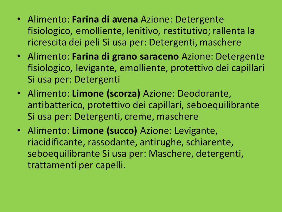 Alimento: Farina di avena Azione: Detergente fisiologico, emolliente, lenitivo, restitutivo; rallenta la ricrescita dei peli Si usa per: Detergenti, maschere