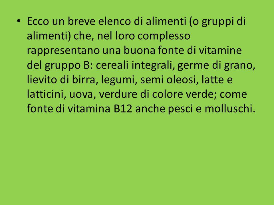 Ecco un breve elenco di alimenti (o gruppi di alimenti) che, nel loro complesso rappresentano una buona fonte di vitamine del gruppo B: cereali integrali, germe di grano, lievito di birra, legumi, semi oleosi, latte e latticini, uova, verdure di colore verde; come fonte di vitamina B12 anche pesci e molluschi.