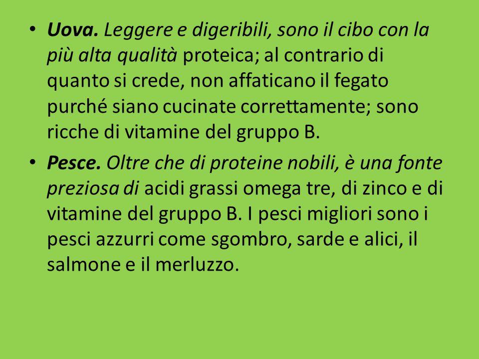 Uova. Leggere e digeribili, sono il cibo con la più alta qualità proteica; al contrario di quanto si crede, non affaticano il fegato purché siano cucinate correttamente; sono ricche di vitamine del gruppo B.