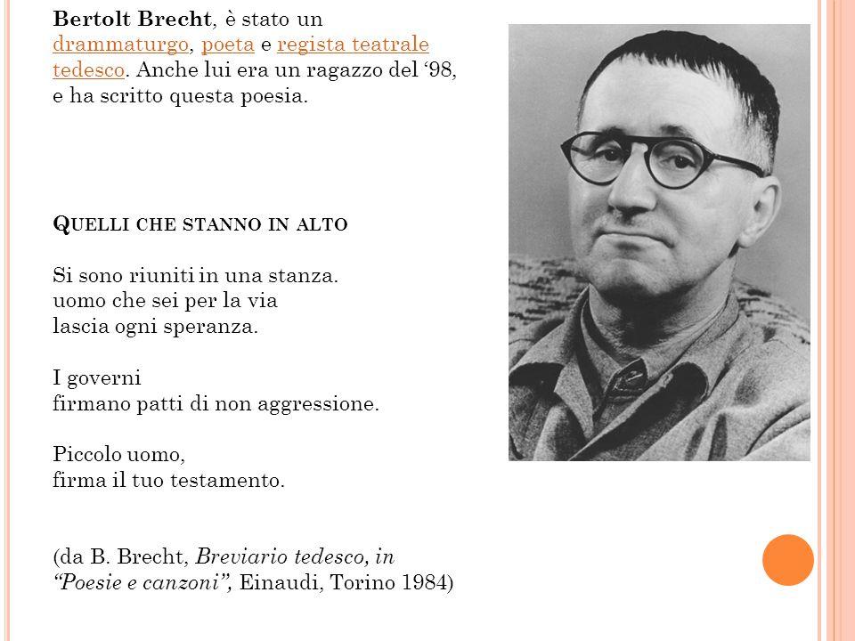 Bertolt Brecht, è stato un drammaturgo, poeta e regista teatrale tedesco. Anche lui era un ragazzo del '98, e ha scritto questa poesia.