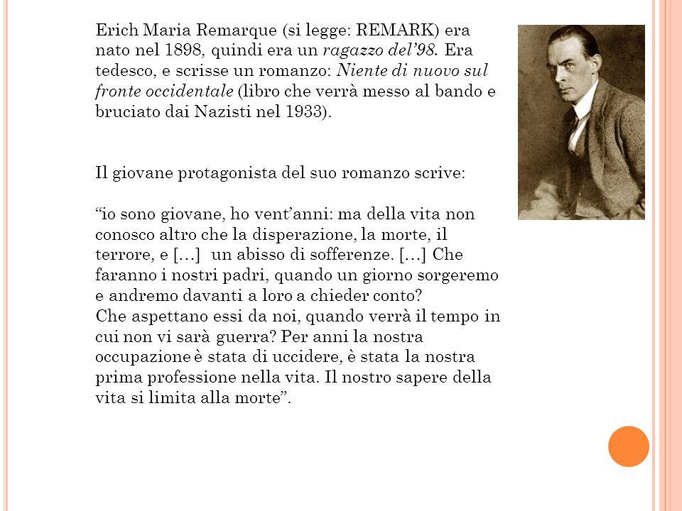 Erich Maria Remarque (si legge: REMARK) era nato nel 1898, quindi era un ragazzo del'98. Era tedesco, e scrisse un romanzo: Niente di nuovo sul fronte occidentale (libro che verrà messo al bando e bruciato dai Nazisti nel 1933).