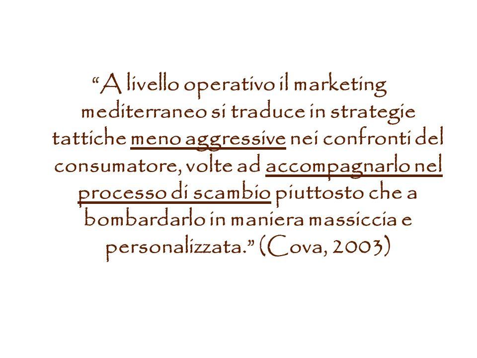 A livello operativo il marketing mediterraneo si traduce in strategie tattiche meno aggressive nei confronti del consumatore, volte ad accompagnarlo nel processo di scambio piuttosto che a bombardarlo in maniera massiccia e personalizzata. (Cova, 2003)