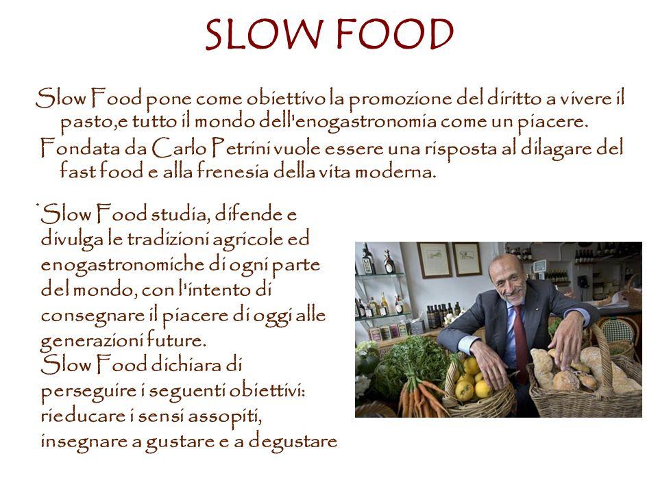 SLOW FOOD Slow Food pone come obiettivo la promozione del diritto a vivere il pasto,e tutto il mondo dell enogastronomia come un piacere.