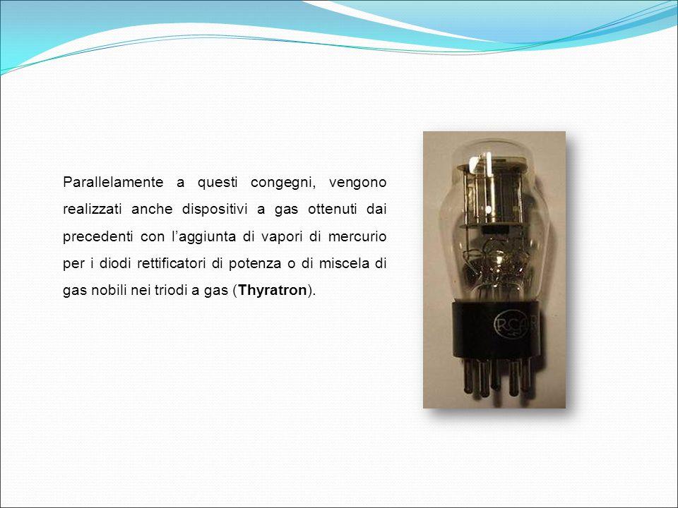 Parallelamente a questi congegni, vengono realizzati anche dispositivi a gas ottenuti dai precedenti con l'aggiunta di vapori di mercurio per i diodi rettificatori di potenza o di miscela di gas nobili nei triodi a gas (Thyratron).