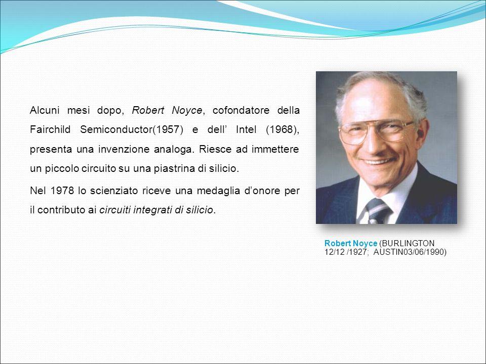 Alcuni mesi dopo, Robert Noyce, cofondatore della Fairchild Semiconductor(1957) e dell' Intel (1968), presenta una invenzione analoga. Riesce ad immettere un piccolo circuito su una piastrina di silicio. Nel 1978 lo scienziato riceve una medaglia d'onore per il contributo ai circuiti integrati di silicio.