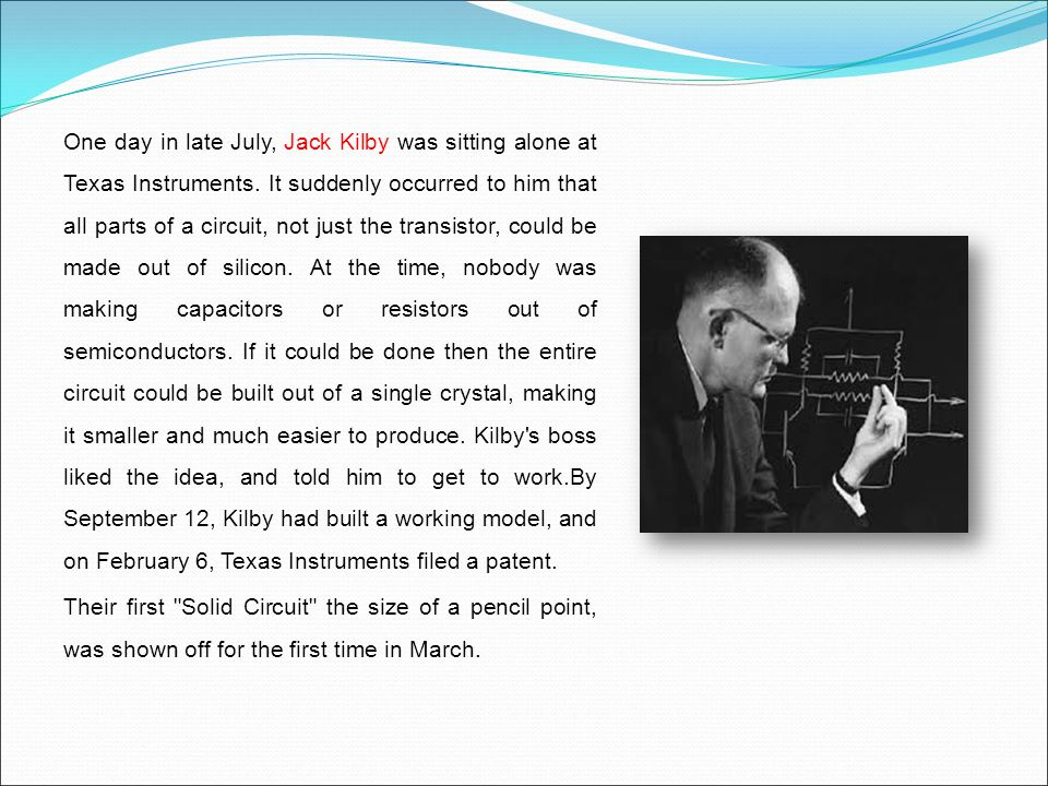 One day in late July, Jack Kilby was sitting alone at Texas Instruments. It suddenly occurred to him that all parts of a circuit, not just the transistor, could be made out of silicon. At the time, nobody was making capacitors or resistors out of semiconductors. If it could be done then the entire circuit could be built out of a single crystal, making it smaller and much easier to produce. Kilby s boss liked the idea, and told him to get to work.By September 12, Kilby had built a working model, and on February 6, Texas Instruments filed a patent.