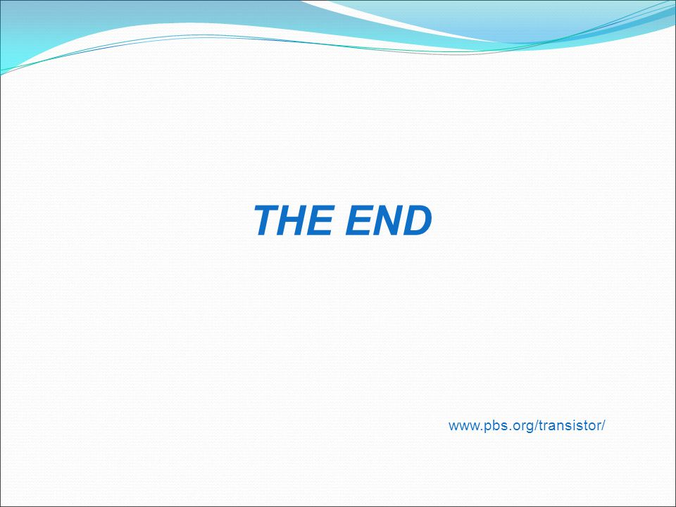THE END www.pbs.org/transistor/