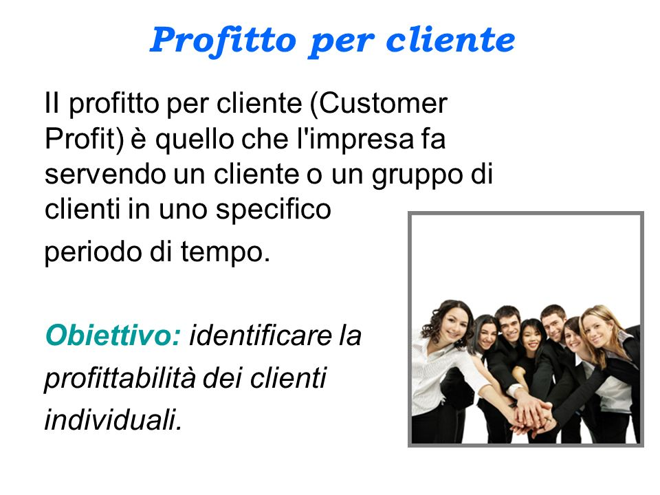 Profitto per cliente II profitto per cliente (Customer Profit) è quello che l impresa fa servendo un cliente o un gruppo di clienti in uno specifico.