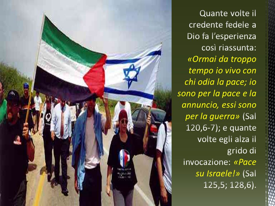 Quante volte il credente fedele a Dio fa l'esperienza così riassunta: «Ormai da troppo tempo io vivo con chi odia la pace; io sono per la pace e la annuncio, essi sono per la guerra» (Sal 120,6-7); e quante volte egli alza il grido di invocazione: «Pace su Israele!» (Sal 125,5; 128,6).