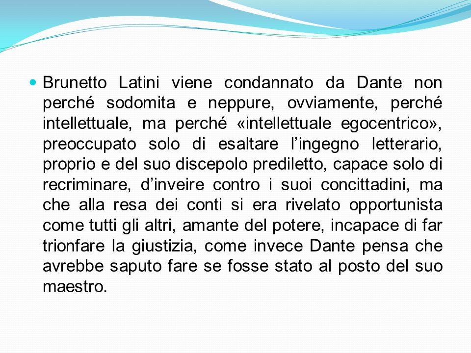 Brunetto Latini viene condannato da Dante non perché sodomita e neppure, ovviamente, perché intellettuale, ma perché «intellettuale egocentrico», preoccupato solo di esaltare l'ingegno letterario, proprio e del suo discepolo prediletto, capace solo di recriminare, d'inveire contro i suoi concittadini, ma che alla resa dei conti si era rivelato opportunista come tutti gli altri, amante del potere, incapace di far trionfare la giustizia, come invece Dante pensa che avrebbe saputo fare se fosse stato al posto del suo maestro.
