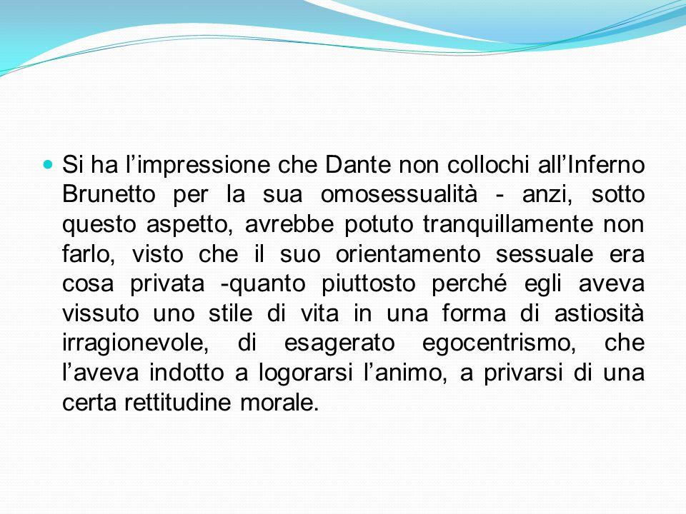 Si ha l'impressione che Dante non collochi all'Inferno Brunetto per la sua omosessualità - anzi, sotto questo aspetto, avrebbe potuto tranquillamente non farlo, visto che il suo orientamento sessuale era cosa privata -quanto piuttosto perché egli aveva vissuto uno stile di vita in una forma di astiosità irragionevole, di esagerato egocentrismo, che l'aveva indotto a logorarsi l'animo, a privarsi di una certa rettitudine morale.