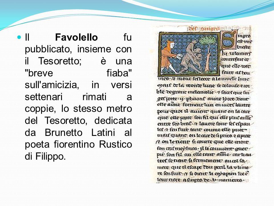 Il Favolello fu pubblicato, insieme con il Tesoretto; è una breve fiaba sull amicizia, in versi settenari rimati a coppie, lo stesso metro del Tesoretto, dedicata da Brunetto Latini al poeta fiorentino Rustico di Filippo.