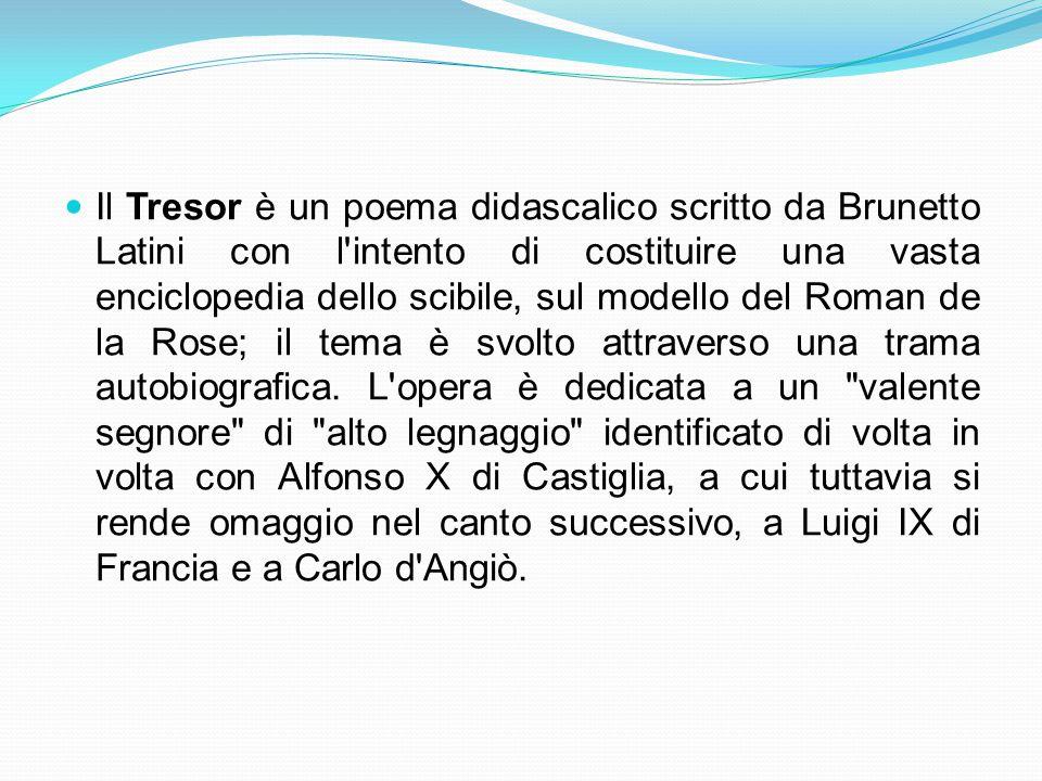 Il Tresor è un poema didascalico scritto da Brunetto Latini con l intento di costituire una vasta enciclopedia dello scibile, sul modello del Roman de la Rose; il tema è svolto attraverso una trama autobiografica.