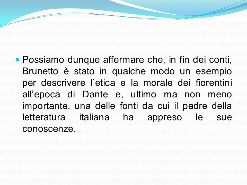 Possiamo dunque affermare che, in fin dei conti, Brunetto è stato in qualche modo un esempio per descrivere l'etica e la morale dei fiorentini all'epoca di Dante e, ultimo ma non meno importante, una delle fonti da cui il padre della letteratura italiana ha appreso le sue conoscenze.