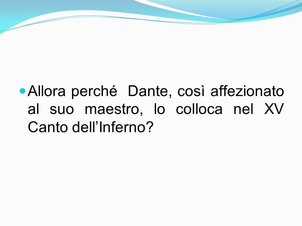 Allora perché Dante, così affezionato al suo maestro, lo colloca nel XV Canto dell'Inferno