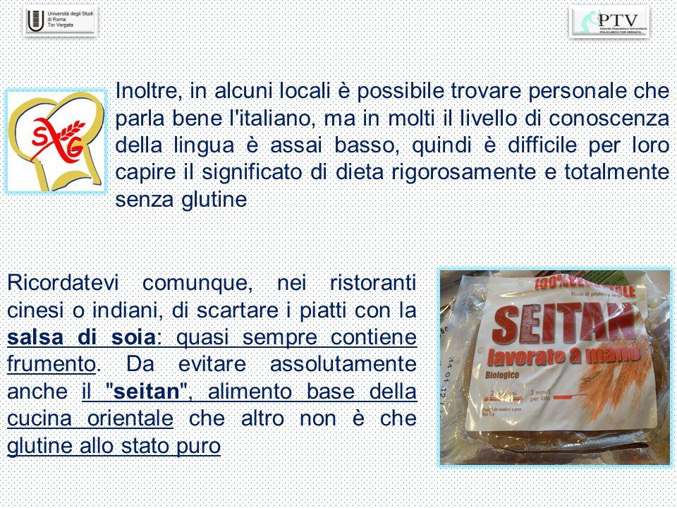 Inoltre, in alcuni locali è possibile trovare personale che parla bene l italiano, ma in molti il livello di conoscenza della lingua è assai basso, quindi è difficile per loro capire il significato di dieta rigorosamente e totalmente senza glutine