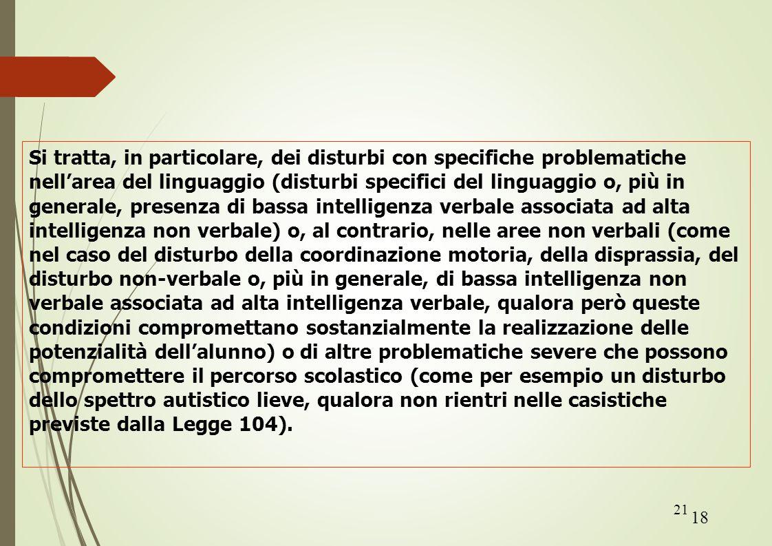 Si tratta, in particolare, dei disturbi con specifiche problematiche nell'area del linguaggio (disturbi specifici del linguaggio o, più in generale, presenza di bassa intelligenza verbale associata ad alta intelligenza non verbale) o, al contrario, nelle aree non verbali (come nel caso del disturbo della coordinazione motoria, della disprassia, del disturbo non-verbale o, più in generale, di bassa intelligenza non verbale associata ad alta intelligenza verbale, qualora però queste condizioni compromettano sostanzialmente la realizzazione delle potenzialità dell'alunno) o di altre problematiche severe che possono compromettere il percorso scolastico (come per esempio un disturbo dello spettro autistico lieve, qualora non rientri nelle casistiche previste dalla Legge 104).