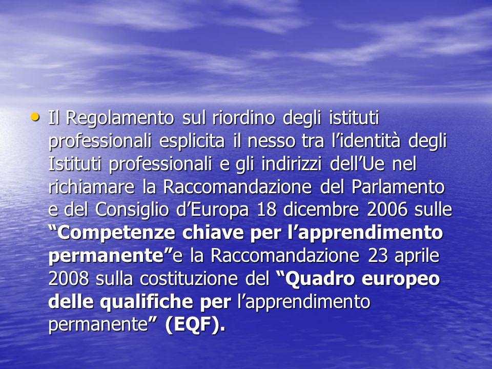 Il Regolamento sul riordino degli istituti professionali esplicita il nesso tra l'identità degli Istituti professionali e gli indirizzi dell'Ue nel richiamare la Raccomandazione del Parlamento e del Consiglio d'Europa 18 dicembre 2006 sulle Competenze chiave per l'apprendimento permanente e la Raccomandazione 23 aprile 2008 sulla costituzione del Quadro europeo delle qualifiche per l'apprendimento permanente (EQF).