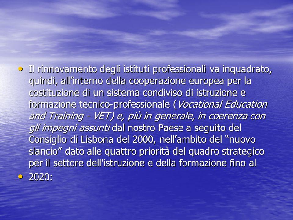 Il rinnovamento degli istituti professionali va inquadrato, quindi, all'interno della cooperazione europea per la costituzione di un sistema condiviso di istruzione e formazione tecnico-professionale (Vocational Education and Training - VET) e, più in generale, in coerenza con gli impegni assunti dal nostro Paese a seguito del Consiglio di Lisbona del 2000, nell'ambito del nuovo slancio dato alle quattro priorità del quadro strategico per il settore dell istruzione e della formazione fino al