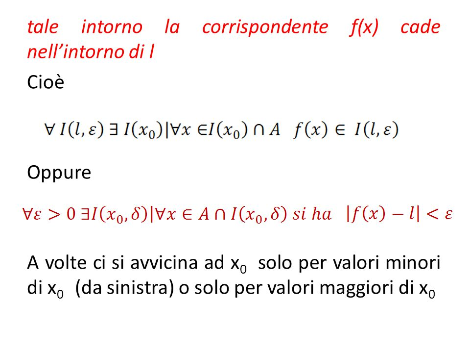tale intorno la corrispondente f(x) cade nell'intorno di l Cioè Oppure A volte ci si avvicina ad x0 solo per valori minori di x0 (da sinistra) o solo per valori maggiori di x0