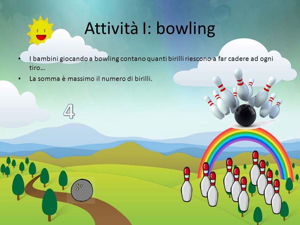 Attività I: bowling I bambini giocando a bowling contano quanti birilli riescono a far cadere ad ogni tiro…