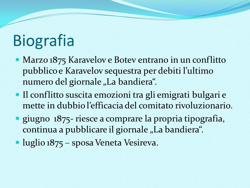 """Biografia Marzo 1875 Karavelov e Botev entrano in un conflitto pubblico e Karavelov sequestra per debiti l'ultimo numero del giornale """"La bandiera ."""