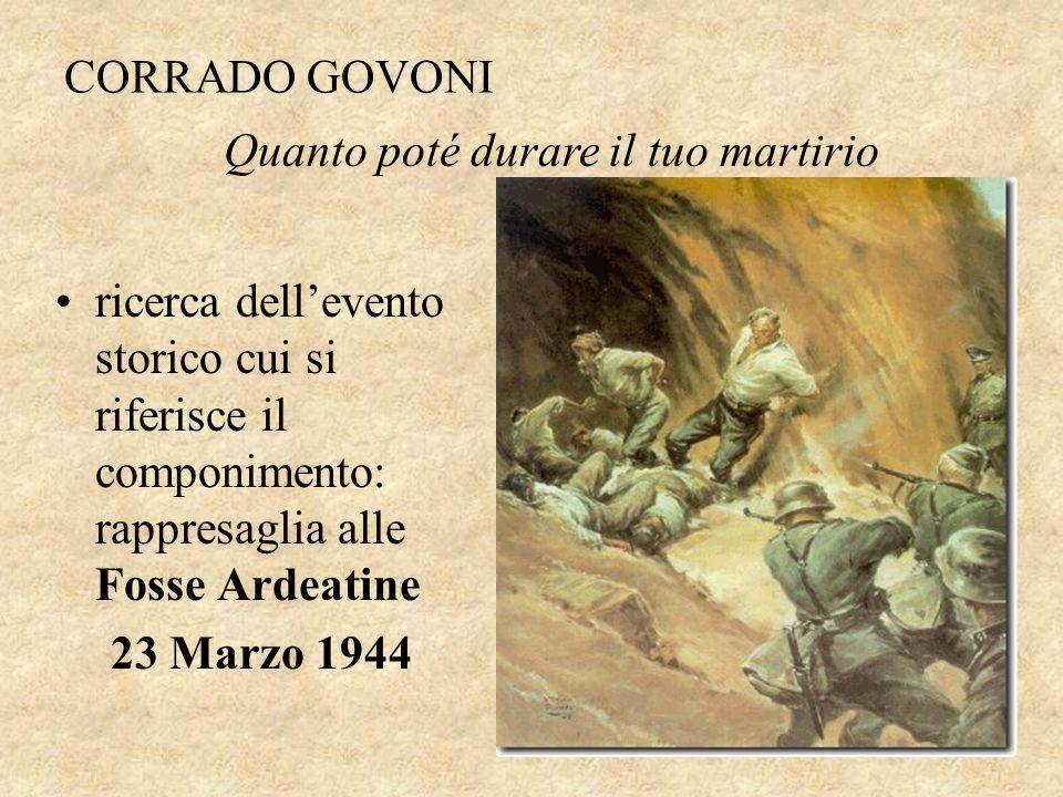 CORRADO GOVONI Quanto poté durare il tuo martirio. ricerca dell'evento storico cui si riferisce il componimento: rappresaglia alle Fosse Ardeatine.
