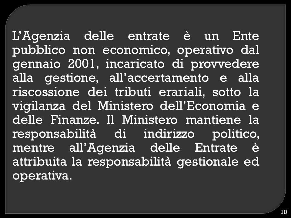 L'Agenzia delle entrate è un Ente pubblico non economico, operativo dal gennaio 2001, incaricato di provvedere alla gestione, all'accertamento e alla riscossione dei tributi erariali, sotto la vigilanza del Ministero dell'Economia e delle Finanze.