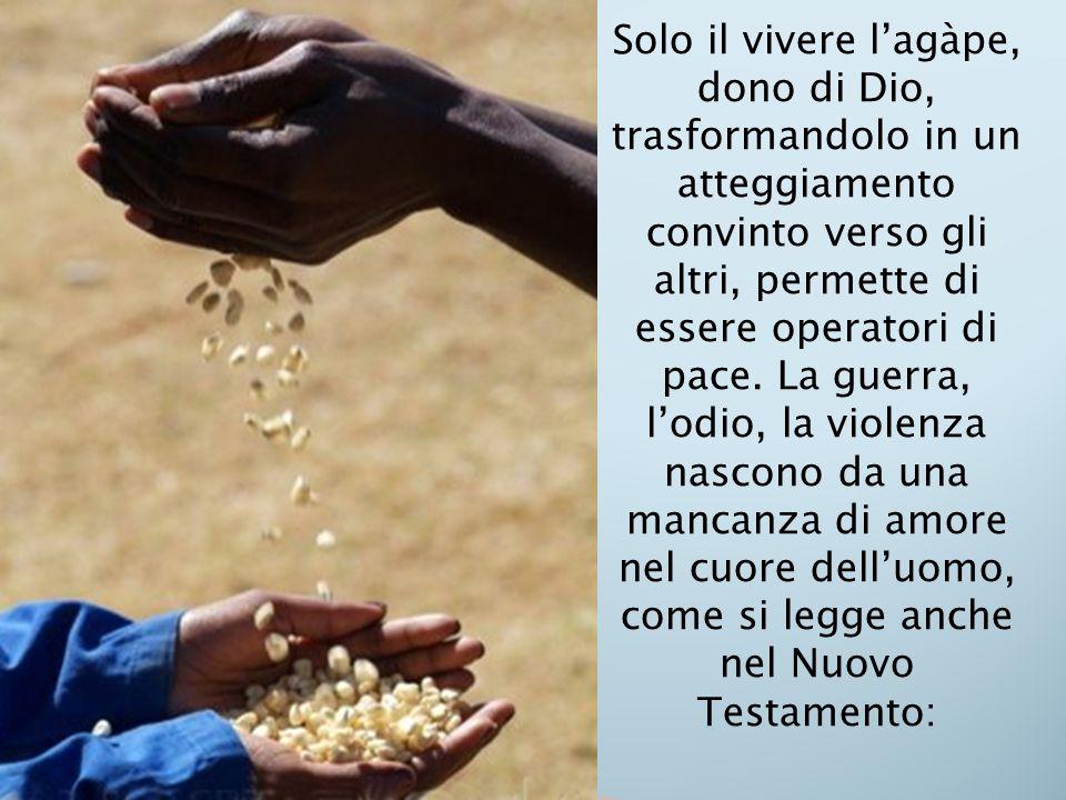 Solo il vivere l'agàpe, dono di Dio, trasformandolo in un atteggiamento convinto verso gli altri, permette di essere operatori di pace.