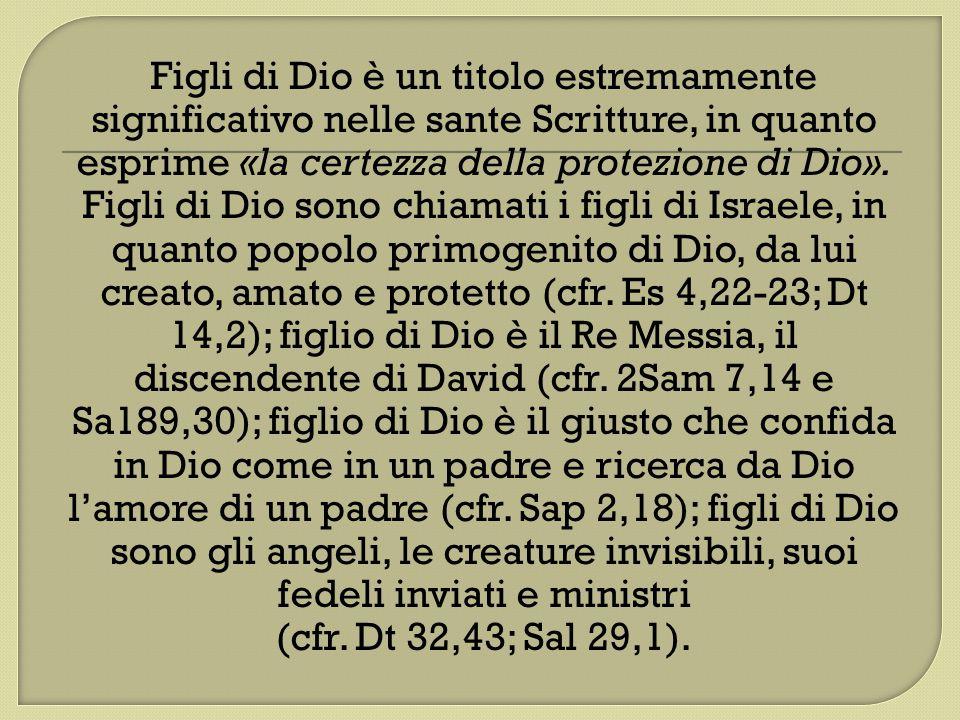 Figli di Dio è un titolo estremamente significativo nelle sante Scritture, in quanto esprime «la certezza della protezione di Dio». Figli di Dio sono chiamati i figli di Israele, in quanto popolo primogenito di Dio, da lui creato, amato e protetto (cfr. Es 4,22-23; Dt 14,2); figlio di Dio è il Re Messia, il discendente di David (cfr. 2Sam 7,14 e Sa189,30); figlio di Dio è il giusto che confida in Dio come in un padre e ricerca da Dio l'amore di un padre (cfr. Sap 2,18); figli di Dio sono gli angeli, le creature invisibili, suoi fedeli inviati e ministri