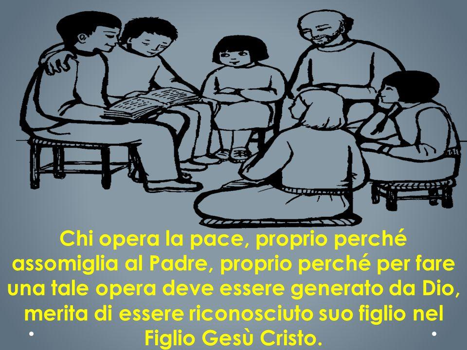 Chi opera la pace, proprio perché assomiglia al Padre, proprio perché per fare una tale opera deve essere generato da Dio, merita di essere riconosciuto suo figlio nel Figlio Gesù Cristo.