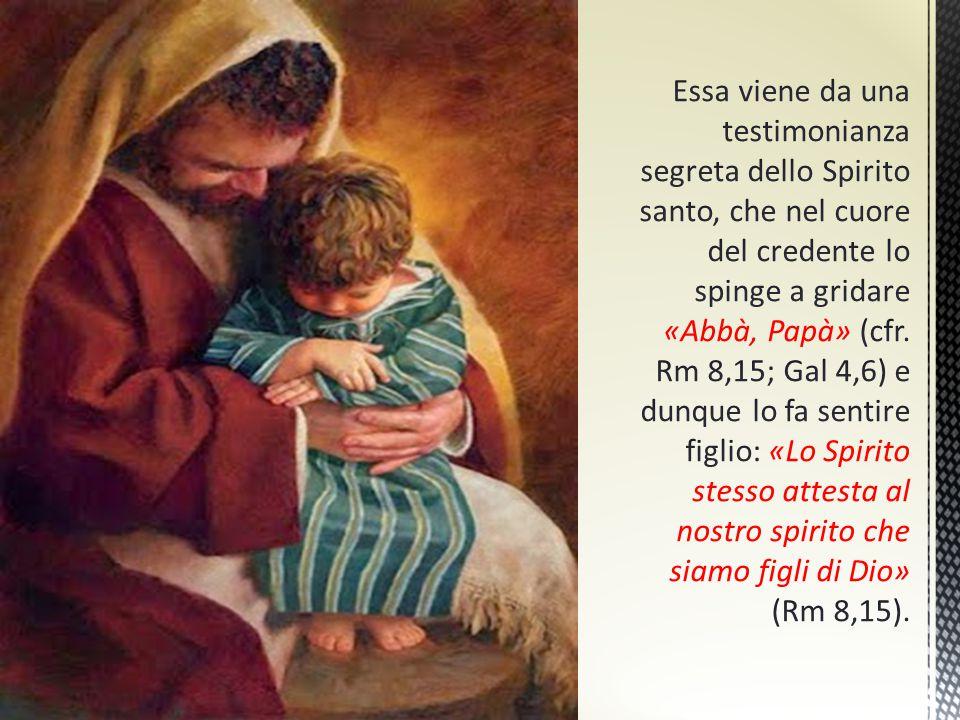 Essa viene da una testimonianza segreta dello Spirito santo, che nel cuore del credente lo spinge a gridare «Abbà, Papà» (cfr.