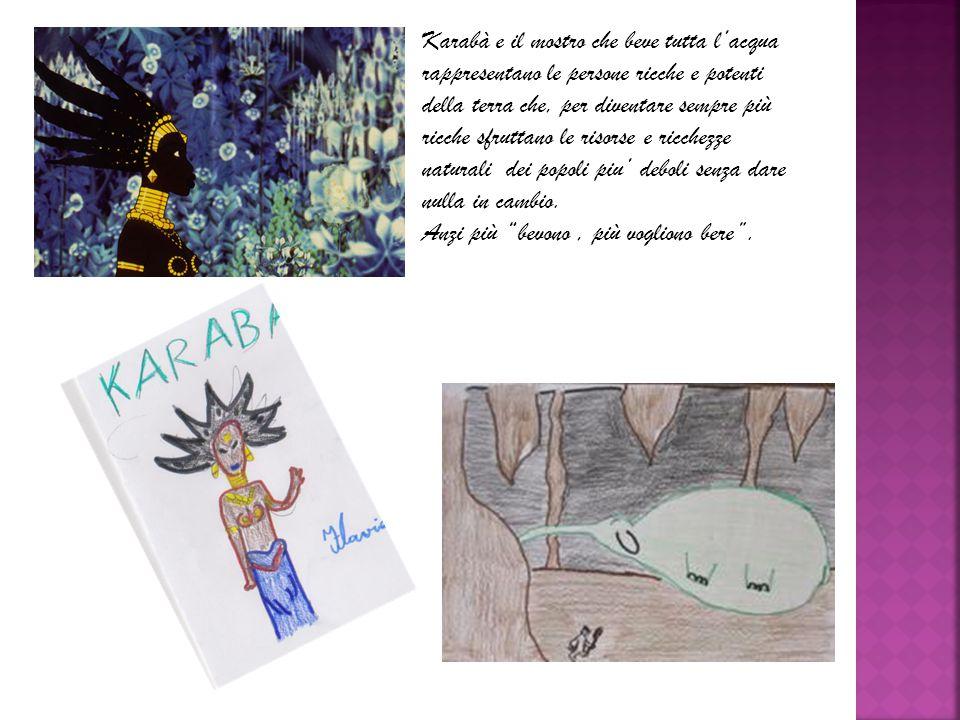 Karabà e il mostro che beve tutta l'acqua rappresentano le persone ricche e potenti della terra che, per diventare sempre più ricche sfruttano le risorse e ricchezze naturali dei popoli piu' deboli senza dare nulla in cambio.