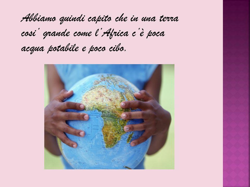 Abbiamo quindi capito che in una terra cosi' grande come l'Africa c'è poca acqua potabile e poco cibo.