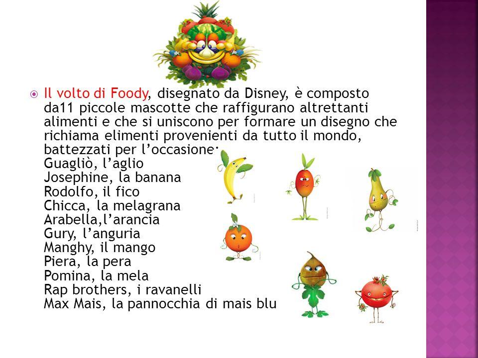 Il volto di Foody, disegnato da Disney, è composto da11 piccole mascotte che raffigurano altrettanti alimenti e che si uniscono per formare un disegno che richiama elimenti provenienti da tutto il mondo, battezzati per l'occasione: Guagliò, l'aglio Josephine, la banana Rodolfo, il fico Chicca, la melagrana Arabella,l'arancia Gury, l'anguria Manghy, il mango Piera, la pera Pomina, la mela Rap brothers, i ravanelli Max Mais, la pannocchia di mais blu