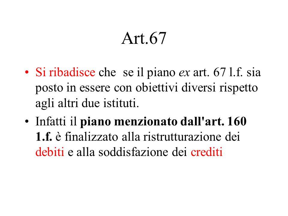 Art.67 Si ribadisce che se il piano ex art. 67 l.f. sia posto in essere con obiettivi diversi rispetto agli altri due istituti.