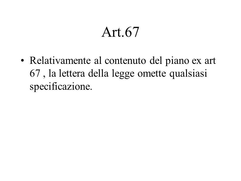 Art.67 Relativamente al contenuto del piano ex art 67 , la lettera della legge omette qualsiasi specificazione.