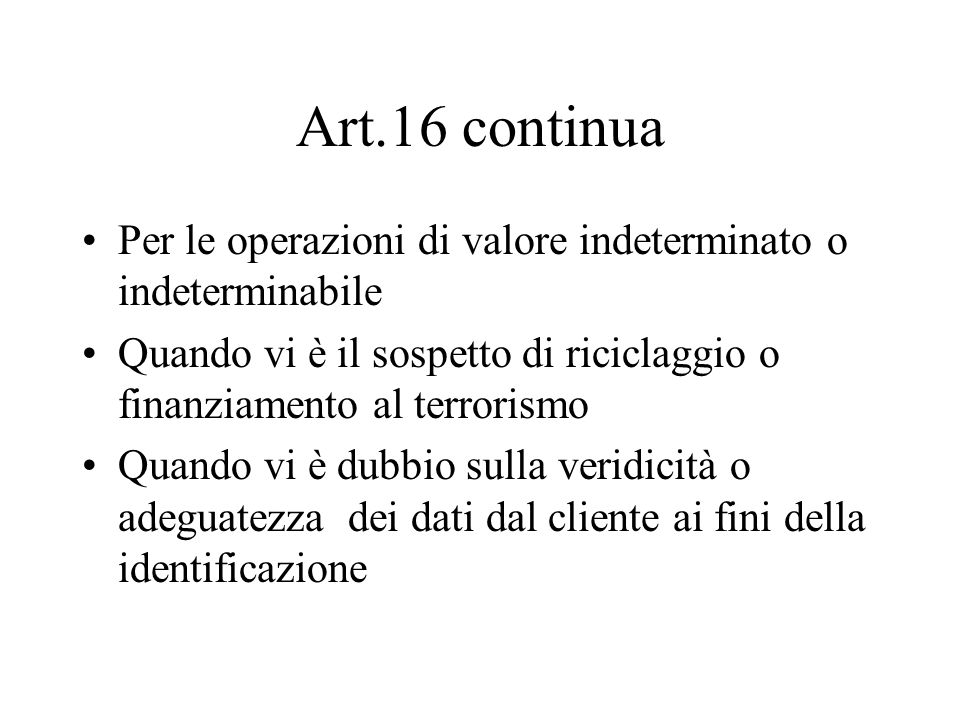 Art.16 continua Per le operazioni di valore indeterminato o indeterminabile. Quando vi è il sospetto di riciclaggio o finanziamento al terrorismo.