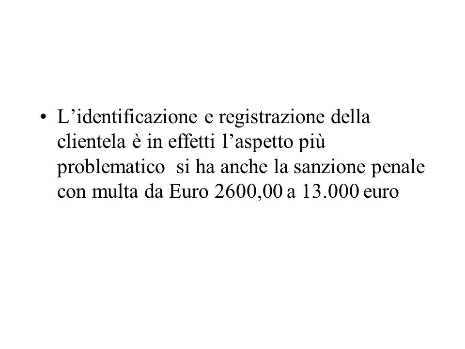 L'identificazione e registrazione della clientela è in effetti l'aspetto più problematico si ha anche la sanzione penale con multa da Euro 2600,00 a 13.000 euro